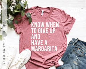 Know When to Give Up and Have a Margarita T-Shirt