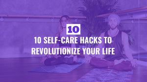 Ten Self Care Hacks to Revolutionize Your Life