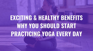 Exciting & Healthy Benefits Why You Should Start Practicing Yoga Every Day