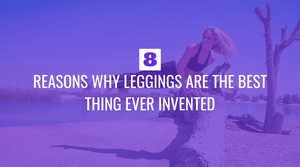 Eight Reasons Why Leggings Are the Best Thing Ever Invented