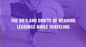 The Dos and Don'ts of Wearing Leggings While Traveling