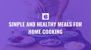 Six Simple and Healthy Meals for Home Cooking