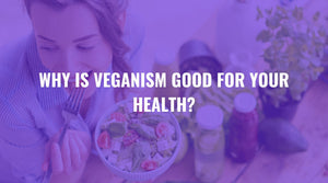 Why is Veganism Good for Your Health?