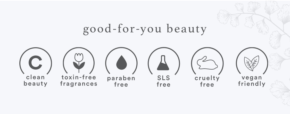 Good-for-you beauty. Clean beauty, toxin-free fragrances, paraben free, SLS free, cruelty free, vegan friendly.