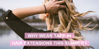 WHY WEAR TAPE IN HAIR EXTENSIONS THIS SUMMER?