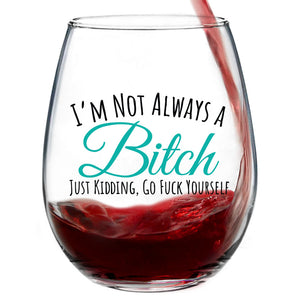 I'm Not Always A B**** Just Kidding, Go F*** Yourself | 15oz Stemless Wine Glass