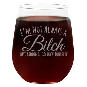 I'm Not Always a B****, Just Kidding Go F*** Yourself | 21oz Engraved Stemless Wine Glass