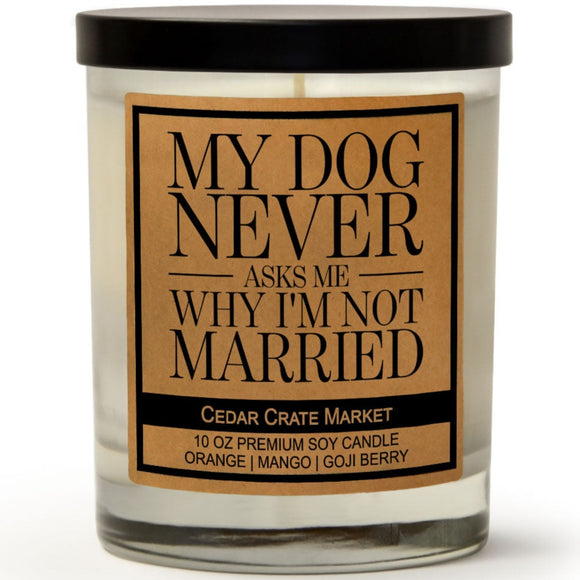 My Dog Never Asks Me Why I'm Not Married | Orange Zest | 100% Soy Wax Candle