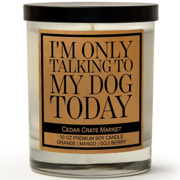 I'm Only Talking to My Dog Today | Orange Zest | 100% Soy Wax Candle