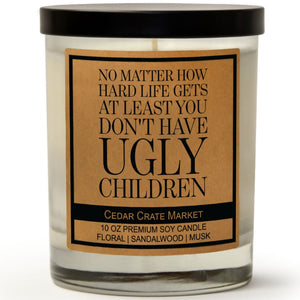 No Matter How Hard Life Gets, At Least You Don't Have Ugly Children | Ocean Rose | 100% Soy Wax Candle