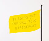 "Yellow flag on black pole, text reads ""THE OPPOSITE SIDE WAS NOT CONSIDERED"""