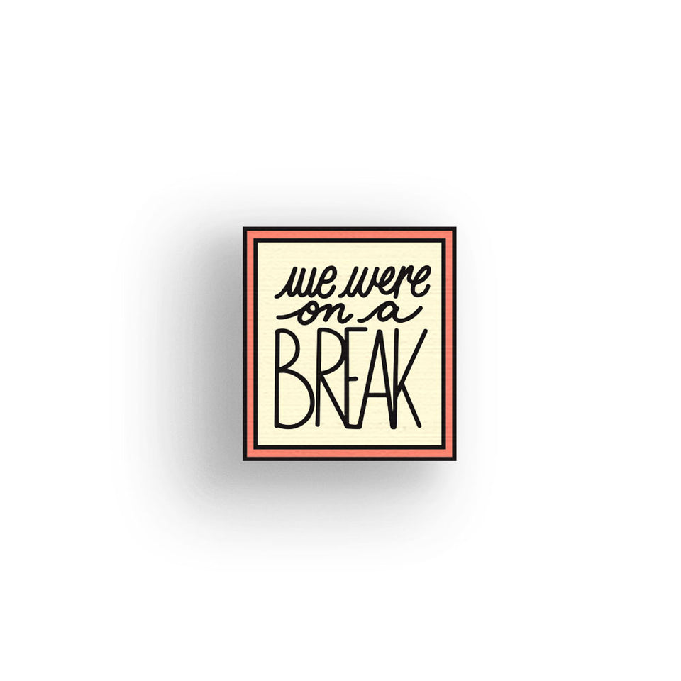 We Were On A Break - hand painted pin