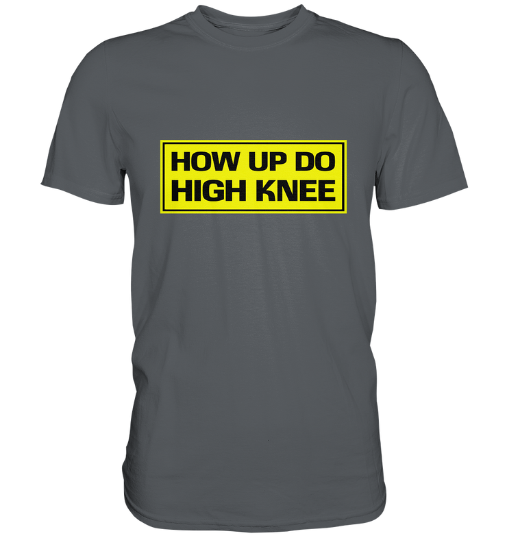 How up do high knee / Hau ab du Heini Premium Shirt - Baufun Shop