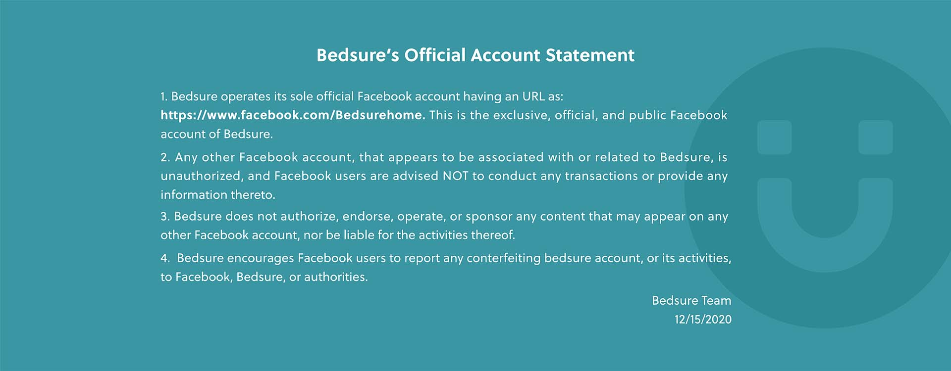 Bedsure's Official Account Statement  1. Bedsure operates its sole official Facebook account having an URL as: https://www.facebook.com/Bedsurehome. This is the exclusive, official, and public Facebook account of Bedsure. 2.Any other Facebook account, that appears to be associated with or related to Bedsure, is unauthorized, and Facebook users are advised NOT to conduct any transactions or provide any information thereto. 3.Bedsure does not authorize, endorse, operate, or sponsor any content that may appear on any other Facebook account, nor be liable for the activities thereof.  4.Bedsure encourages Facebook users to report any conterfeiting bedsure account, or its activities, to Facebook, Bedsure, or authorities.   Bedsure Team 12/15/2020