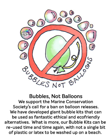 Bubbles not Balloons.  Balloon releases end up in the seas and oceans and on our beaches.  Entangling wildlife, degrading to miroplastics. Say no to Balloon releases, use Dr Zigs Giant Bubbles instead
