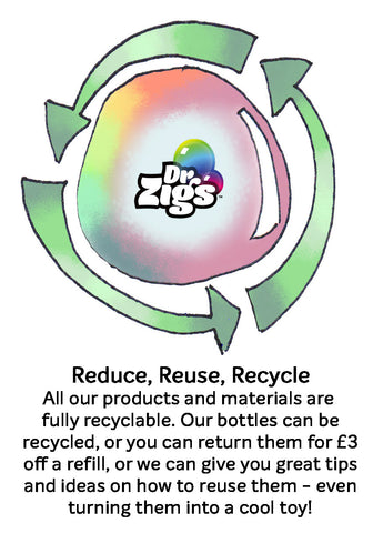 Reduce, Reuse, Recycle. Principles the heart of our Dr Zigs Bubble Kits, we offer you plenty of ideas and opportunities to use your kits again, reduce waste and all of our product is recyclable.