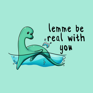 Lemme Be Real With You - Loch Ness Monster T-Shirt