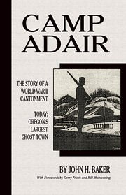 Camp Adair: The Story Of A World War Ii Cantonment Today: Oregon'S Largest Ghost Town