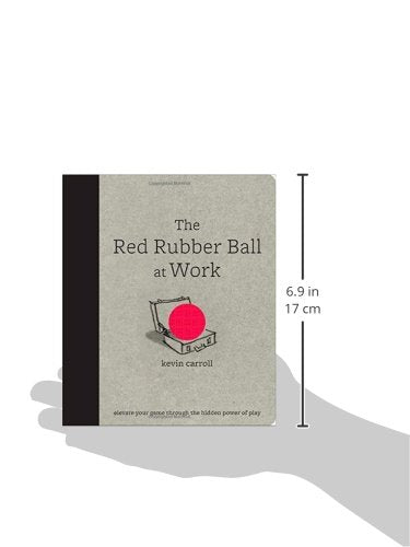 The Red Rubber Ball At Work: Elevate Your Game Through The Hidden Power Of Play