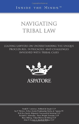 Navigating Tribal Law: Leading Lawyers On Understanding The Unique Procedures, Intricacies, And Challenges Involved With Tribal Cases (Inside The Minds)