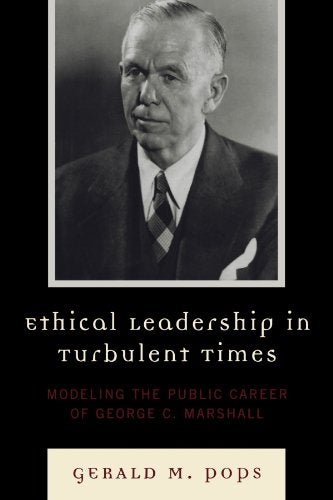 Ethical Leadership In Turbulent Times: Modeling The Public Career Of George C. Marshall