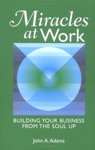 Miracles At Work: Building Your Business From The Soul Up