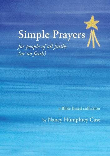 Simple Prayers For People Of All Faiths (Or No Faith): A Bible-Based Collection