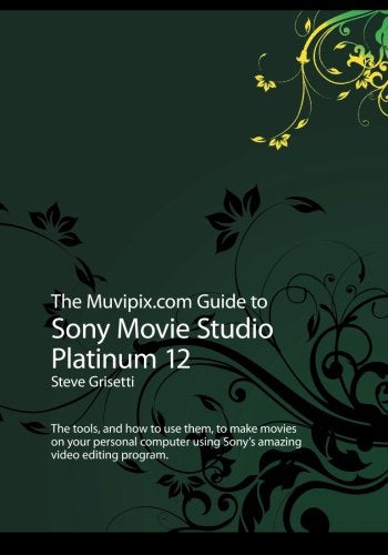 The Muvipix.Com Guide To Sony Movie Studio Platinum 12: The Tools, And How To Use Them, To Make Movies On Your Personal Computer Using Sony'S Amazing Video Editing Program
