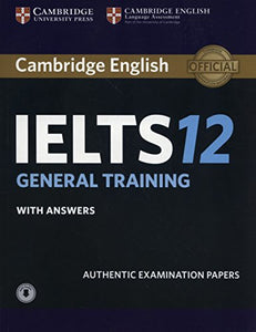 Cambridge Ielts 12 General Training Student'S Book With Answers With Audio: Authentic Examination Papers (Ielts Practice Tests)