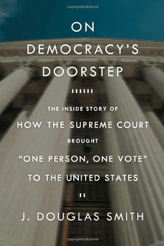 On Democracy'S Doorstep: The Inside Story Of How The Supreme Court Brought One Person, One Vote To The United States