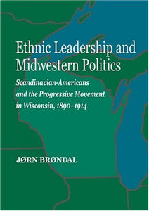 Ethnic Leadership And Midwestern Politics: Scandinavian Americans And The Progressive Movement In Wisconsin,  1890-1914 (Norwegian-American Historical Association)