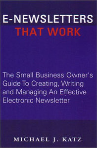E-Newsletters That Work: The Small Business Owner'S Guide To Creating, Writing And Managing An Effective Electronic Newsletter