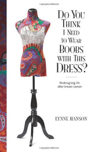 Do You Think I Need To Wear Boobs With This Dress?: Redesigning Life After Breast Cancer
