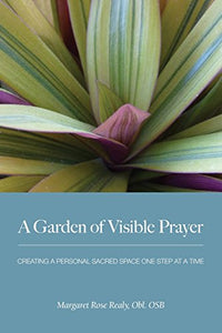 A Garden Of Visible Prayer: Creating A Personal Sacred Space One Step At A Time, 2Nd Edition