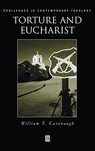 Torture And Eucharist: Theology, Politics, And The Body Of Christ (Challenges In Contemporary Theology)