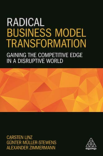 Radical Business Model Transformation: Gaining The Competitive Edge In A Disruptive World