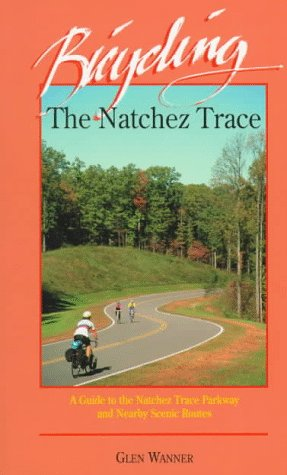 Bicycling The Natchez Trace: A Guide To The Natchez Trace Parkway And Nearby Scenic Routes