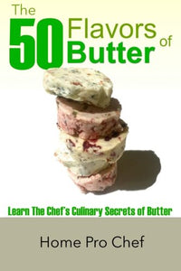 The 50 Flavors Of Butter: Learn The Chef'S Culinary Secrets Of Butter