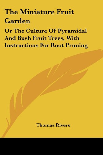 The Miniature Fruit Garden: Or The Culture Of Pyramidal And Bush Fruit Trees, With Instructions For Root Pruning