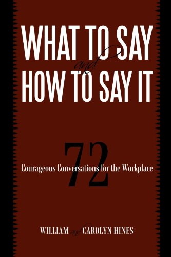 What To Say And How To Say It: 72 Courageous Conversations For The Workplace