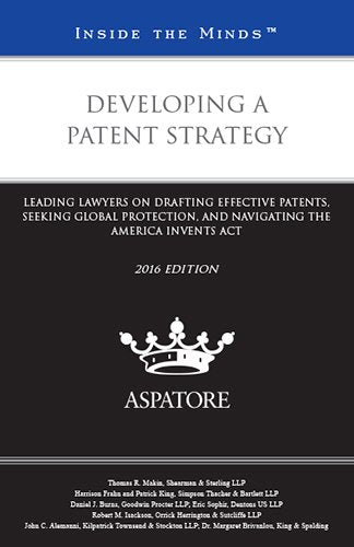 Developing A Patent Strategy, 2016 Edition: Leading Lawyers On Drafting Effective Patents, Seeking Global Protection, And Navigating The America Invents Act (Inside The Minds)