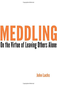 Meddling: On The Virtue Of Leaving Others Alone (American Philosophy)