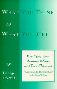 What You Think Is What You Get: Realizing Your Creative Power And True Potential
