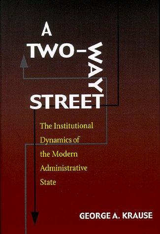A Two-Way Street: The Institutional Dynamics Of The Modern Administrative State (Political Science)