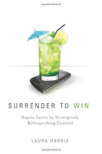 Surrender To Win: Regain Sanity By Strategically Relinquishing Control