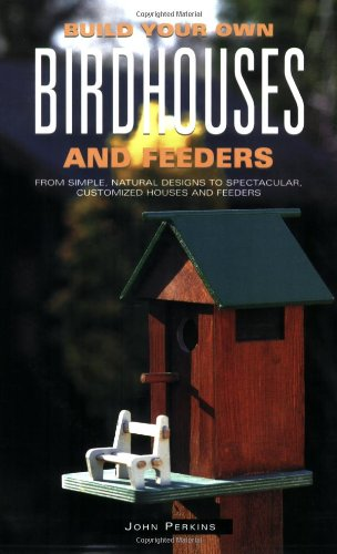 Build Your Own Birdhouses And Feeders: From Simple, Natural Designs To Spectacular, Customized Houses And Feeders