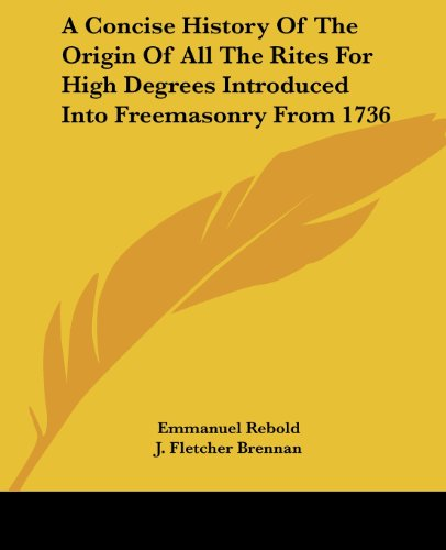 A Concise History Of The Origin Of All The Rites For High Degrees Introduced Into Freemasonry From 1736