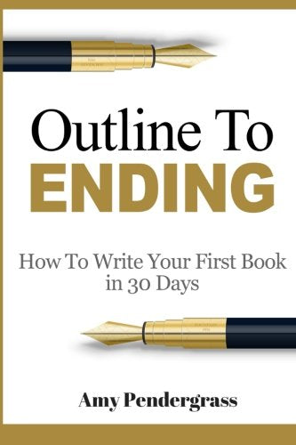 Outline To Ending: How To Write Your First Book In 30 Days (How To Write A Book, How To Write A Novel, How To Outline Your Book, How To Outline Your ... Write Anything, How To Structure Your Novel)