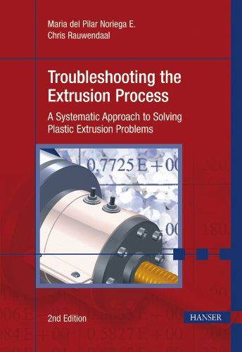 Troubleshooting The Extrusion Process 2E: 'A Systematic Approach To Solving Plastic Extrusion Problems