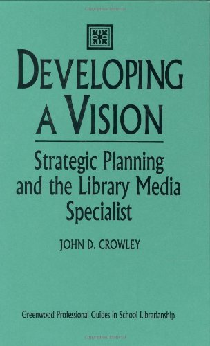 Developing A Vision: Strategic Planning And The Library Media Specialist (Libraries Unlimited Professional Guides In School Librarianship)
